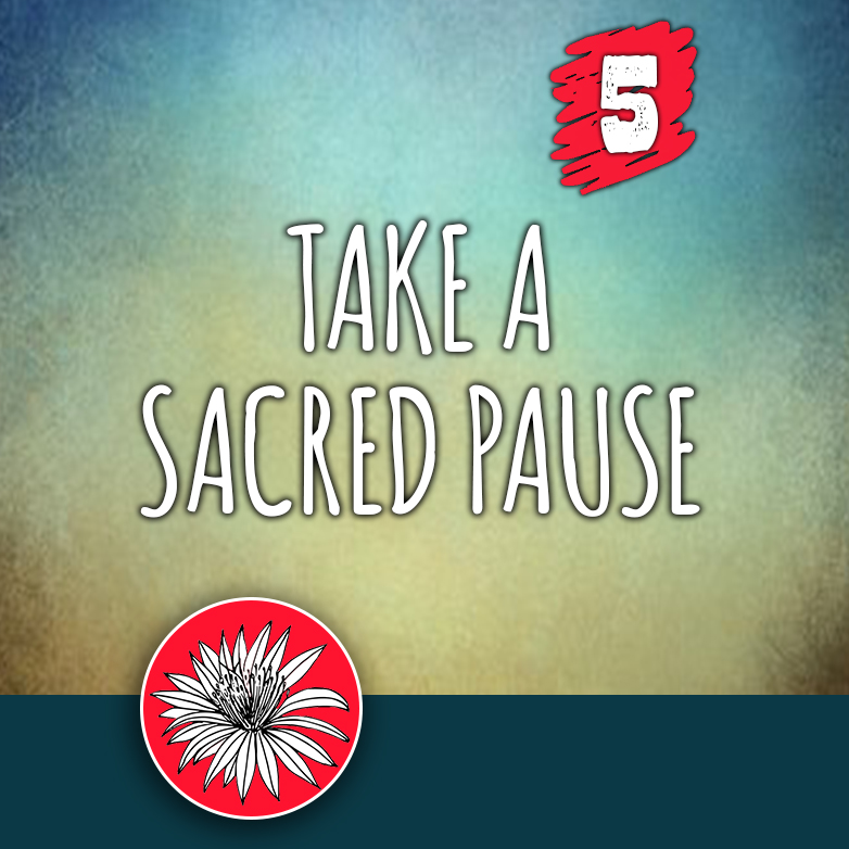 ACTION 5: Take a sacred pause