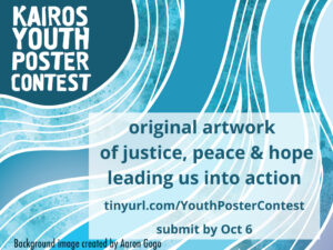 KAIROS Youth Poster Contest, original artwork of justice, peace and hope leading us into action, submit by October 6